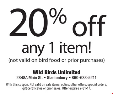 20% off any 1 item! (not valid on bird food or prior purchases). With this coupon. Not valid on sale items, optics, other offers, special orders, gift certificates or prior sales. Offer expires 7-31-17.