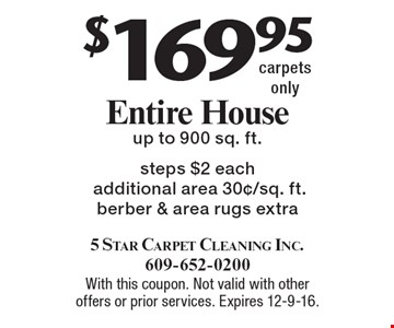 $169.95 Entire House, up to 900 sq. ft. steps $2 each additional area 30¢/sq. ft.. Berber & area rugs extra, carpets only. With this coupon. Not valid with other offers or prior services. Expires 12-9-16.
