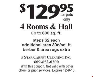 $129.95 4 Rooms & Hall, up to 600 sq. ft., steps $2 each additional area 30¢/sq. ft. Berber & area rugs extra, carpets only. With this coupon. Not valid with other offers or prior services. Expires 12-9-16.