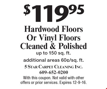 $119.95 Hardwood Floors Or Vinyl Floors Cleaned & Polished, up to 150 sq. ft. Additional areas 60¢/sq. ft. With this coupon. Not valid with other offers or prior services. Expires 12-9-16.