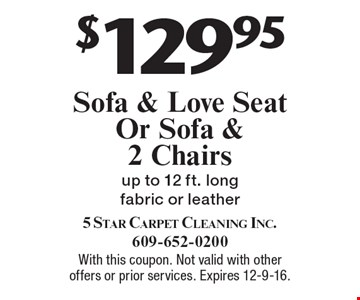 $129.95 Sofa & Love Seat Or Sofa & 2 Chairs, up to 12 ft. long fabric or leather. With this coupon. Not valid with other offers or prior services. Expires 12-9-16.