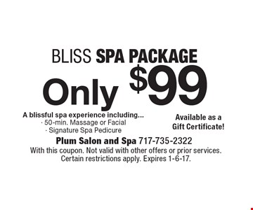 Bliss spa package only $99. A blissful spa experience including: 50-min. massage or facial, signature spa pedicure. Available as a gift certificate. With this coupon. Not valid with other offers or prior services. Certain restrictions apply. Expires 1-6-17.