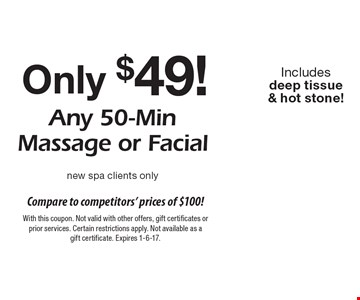 Only $49! Any 50-min massage or facial. New spa clients only. Includes deep tissue & hot stone! With this coupon. Not valid with other offers, gift certificates or prior services. Certain restrictions apply. Not available as a gift certificate. Expires 1-6-17.
