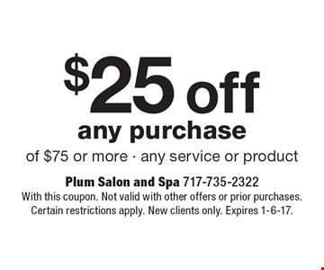 $25 off any purchase of $75 or more - any service or product. With this coupon. Not valid with other offers or prior purchases. Certain restrictions apply. New clients only. Expires 1-6-17.