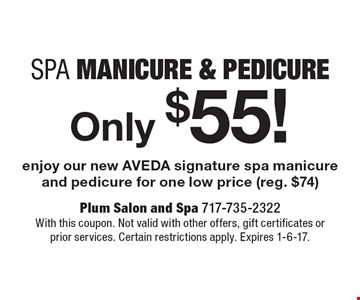 Spa Manicure & Pedicure Only $55! Enjoy our new AVEDA signature spa manicure and pedicure for one low price (reg. $74). With this coupon. Not valid with other offers, gift certificates or prior services. Certain restrictions apply. Expires 1-6-17.