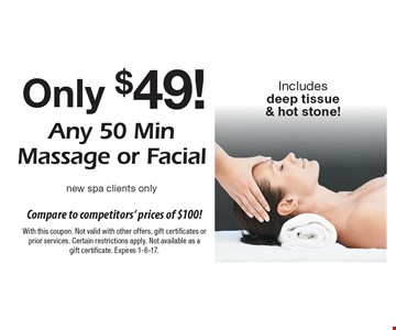 Compare to competitors' prices of $100! Any 50 Min Massage or Facial Only $49! New spa clients only. Includes deep tissue & hot stone! With this coupon. Not valid with other offers, gift certificates or prior services. Certain restrictions apply. Not available as a gift certificate. Expires 1-6-17.