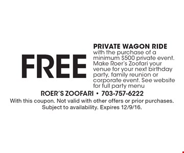 Free private wagon ride with the purchase of a minimum $500 private event. Make Roer's Zoofari your venue for your next birthday party, family reunion or corporate event. See website for full party menu. With this coupon. Not valid with other offers or prior purchases. Subject to availability. Expires 12/9/16.