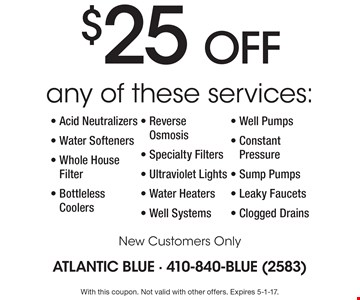 $25 OFF Any of these services: Acid Neutralizers, Water Softeners, Whole House Filter, Bottleless Coolers, Reverse Osmosis, Specialty Filters, Ultraviolet Lights, Water Heaters, Well Systems, Well Pumps, Constant Pressure, Sump Pumps, Leaky Faucets and Clogged Drains New Customers Only. With this coupon. Not valid with other offers. Expires 5-1-17.