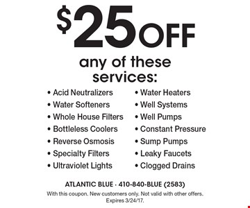 $25 off any of these services:- Acid Neutralizers - Water Softeners - Whole House Filters - Bottleless Coolers- Reverse Osmosis - Specialty Filters - Ultraviolet Lights - Water Heaters - Well Systems - Well Pumps - Constant Pressure - Sump Pumps - Leaky Faucets - Clogged Drains . With this coupon. New customers only. Not valid with other offers. Expires 3/24/17.