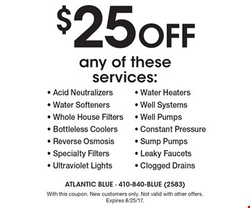 $25 off any of these services:- Acid Neutralizers - Water Softeners - Whole House Filters - Bottleless Coolers- Reverse Osmosis - Specialty Filters - Ultraviolet Lights - Water Heaters - Well Systems - Well Pumps - Constant Pressure - Sump Pumps - Leaky Faucets - Clogged Drains . With this coupon. New customers only. Not valid with other offers. Expires 8/25/17.