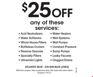 $25 off any of these services:- Acid Neutralizers - Water Softeners - Whole House Filters - Bottleless Coolers- Reverse Osmosis - Specialty Filters - Ultraviolet Lights - Water Heaters - Well Systems - Well Pumps - Constant Pressure - Sump Pumps - Leaky Faucets - Clogged Drains . With this coupon. New customers only. Not valid with other offers. Expires 7-14-17.