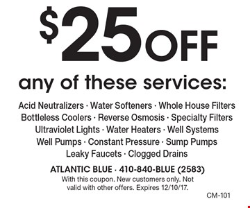 $25 off any of these services: Acid Neutralizers - Water Softeners - Whole House Filters - Bottleless Coolers - Reverse Osmosis - Specialty Filters - Ultraviolet Lights - Water Heaters - Well Systems - Well Pumps - Constant Pressure - Sump Pumps - Leaky Faucets - Clogged Drains. With this coupon. New customers only. Not valid with other offers. Expires 12/10/17.
