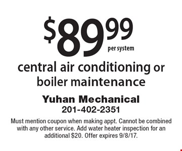 $89.99 central air conditioning or boiler maintenance. Must mention coupon when making appt. Cannot be combined with any other service. Add water heater inspection for an additional $20. Offer expires 9/8/17.