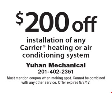 $200 off installation of any Carrier heating or air conditioning system. Must mention coupon when making appt. Cannot be combined with any other service. Offer expires 9/8/17.