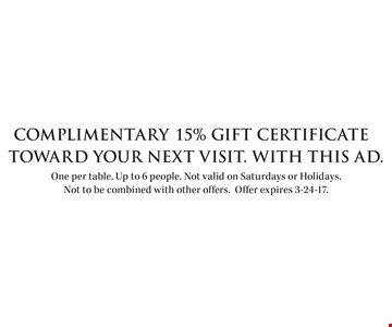 Complimentary 15% Gift Certificate toward your next visit. With this ad. One per table. Up to 6 people. Not valid on Saturdays or Holidays. Not to be combined with other offers. Offer expires 3-24-17.