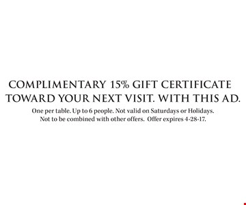 Complimentary 15% Gift Certificate Toward your next visit. With this ad. One per table. Up to 6 people. Not valid on Saturdays or Holidays. Not to be combined with other offers.Offer expires 4-28-17.