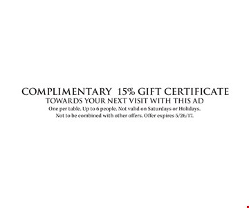 COMPLIMENTARY 15% Gift Certificate. Towards your next visit with this ad. One per table. Up to 6 people. Not valid on Saturdays or Holidays. Not to be combined with other offers. Offer expires 5/26/17.