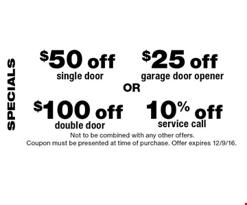 SPECIALS  $50 off single door. $25 off garage door opener. $100 off double door. 10% off service call. Not to be combined with any other offers. Coupon must be presented at time of purchase. Offer expires 12/9/16.