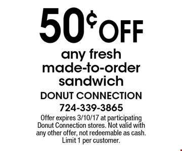 50¢ OFF any fresh made-to-order sandwich. Offer expires 3/10/17 at participating Donut Connection stores. Not valid with any other offer, not redeemable as cash. Limit 1 per customer.