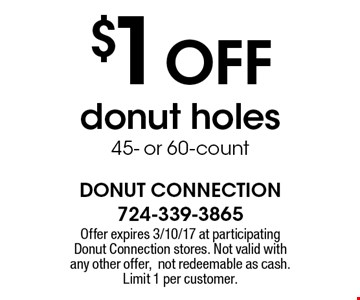 $1 OFF donut holes, 45- or 60-count. Offer expires 3/10/17 at participating Donut Connection stores. Not valid with any other offer, not redeemable as cash. Limit 1 per customer.