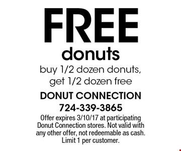 FREE donuts. Buy 1/2 dozen donuts, get 1/2 dozen free. Offer expires 3/10/17 at participating Donut Connection stores. Not valid with any other offer, not redeemable as cash. Limit 1 per customer.