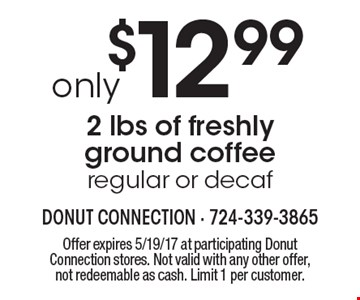 only $12.99 2 lbs of freshly ground coffee regular or decaf. Offer expires 5/19/17 at participating Donut Connection stores. Not valid with any other offer, not redeemable as cash. Limit 1 per customer.