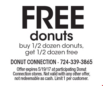 FREE donuts buy 1/2 dozen donuts, get 1/2 dozen free. Offer expires 5/19/17 at participating Donut Connection stores. Not valid with any other offer, not redeemable as cash. Limit 1 per customer.