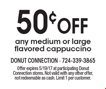 50¢ OFF any medium or large flavored cappuccino. Offer expires 5/19/17 at participating Donut Connection stores. Not valid with any other offer, not redeemable as cash. Limit 1 per customer.