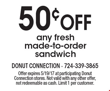50¢ OFF any fresh made-to-order sandwich. Offer expires 5/19/17 at participating Donut Connection stores. Not valid with any other offer, not redeemable as cash. Limit 1 per customer.