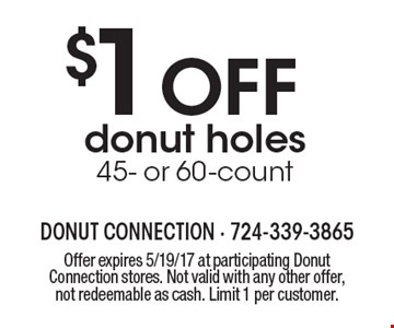 $1 OFF donut holes 45- or 60-count. Offer expires 5/19/17 at participating Donut Connection stores. Not valid with any other offer, not redeemable as cash. Limit 1 per customer.