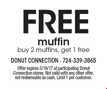 FREE muffin. Buy 2 muffins, get 1 free. Offer expires 5/19/17 at participating Donut Connection stores. Not valid with any other offer, not redeemable as cash. Limit 1 per customer.