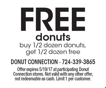 FREE donuts. Buy 1/2 dozen donuts,get 1/2 dozen free. Offer expires 5/19/17 at participating Donut Connection stores. Not valid with any other offer, not redeemable as cash. Limit 1 per customer.