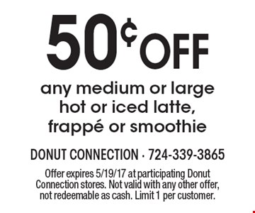 50¢ OFF any medium or large hot or iced latte, frappe or smoothie. Offer expires 5/19/17 at participating Donut Connection stores. Not valid with any other offer, not redeemable as cash. Limit 1 per customer.