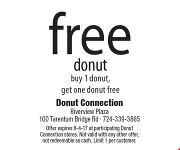 Free donut. Buy 1 donut, get one donut free. Offer expires 8-4-17 at participating Donut Connection stores. Not valid with any other offer,not redeemable as cash. Limit 1 per customer.