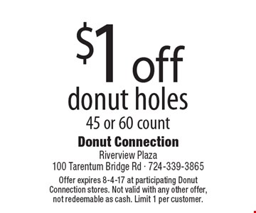 $1 off donut holes. 45 or 60 count. Offer expires 8-4-17 at participating Donut Connection stores. Not valid with any other offer, not redeemable as cash. Limit 1 per customer.