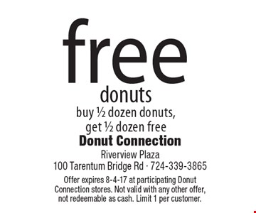 Free donuts. Buy 1/2 dozen donuts, get 1/2 dozen free. Offer expires 8-4-17 at participating Donut Connection stores. Not valid with any other offer, not redeemable as cash. Limit 1 per customer.
