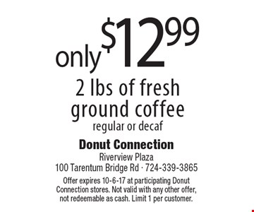 Only $12.99 for 2 lbs of fresh ground coffee, regular or decaf. Offer expires 10-6-17 at participating Donut Connection stores. Not valid with any other offer, not redeemable as cash. Limit 1 per customer.