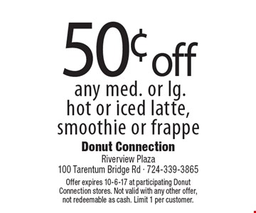 50¢ off any med. or lg. hot or iced latte, smoothie or frappe. Offer expires 10-6-17 at participating DonutConnection stores. Not valid with any other offer, not redeemable as cash. Limit 1 per customer.