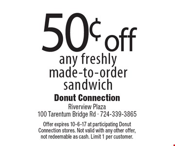 50¢ off any freshly made-to-order sandwich. Offer expires 10-6-17 at participating Donut Connection stores. Not valid with any other offer, not redeemable as cash. Limit 1 per customer.