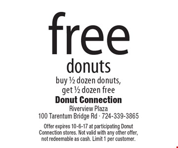 Free donuts. Buy 1/2 dozen donuts, get 1/2 dozen free. Offer expires 10-6-17 at participating Donut Connection stores. Not valid with any other offer, not redeemable as cash. Limit 1 per customer.