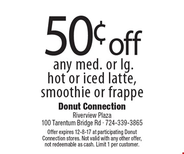 50¢ off any med. or lg. hot or iced latte, smoothie or frappe. Offer expires 12-8-17 at participating Donut Connection stores. Not valid with any other offer, not redeemable as cash. Limit 1 per customer.