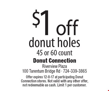 $1 off donut holes. 45 or 60 count. Offer expires 12-8-17 at participating Donut Connection stores. Not valid with any other offer, not redeemable as cash. Limit 1 per customer.