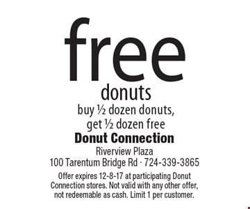 Free donuts. Buy 1/2 dozen donuts, get 1/2 dozen free. Offer expires 12-8-17 at participating Donut Connection stores. Not valid with any other offer, not redeemable as cash. Limit 1 per customer.