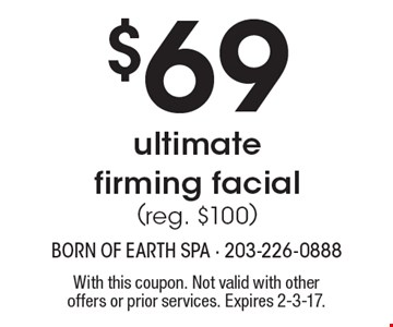 $69 ultimate firming facial (reg. $100). With this coupon. Not valid with other offers or prior services. Expires 2-3-17.