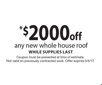 $2000 off any new whole house roof. While supplies last. Coupon must be presented at time of estimate. Not valid on previously contracted work. Offer expires 5/5/17.