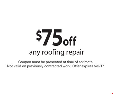 $75 off any roofing repair. Coupon must be presented at time of estimate. Not valid on previously contracted work. Offer expires 5/5/17.
