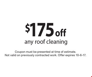 $175 off any roof cleaning. Coupon must be presented at time of estimate. Not valid on previously contracted work. Offer expires 10-6-17.
