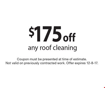 $175 off any roof cleaning. Coupon must be presented at time of estimate. Not valid on previously contracted work. Offer expires 12-8-17.