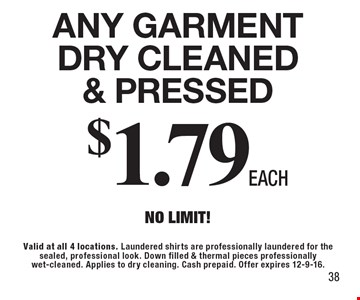 $1.79 Each Any Garment Dry Cleaned & Pressed. No Limit! Valid at all 4 locations. Laundered shirts are professionally laundered for the sealed, professional look. Down filled & thermal pieces professionally wet-cleaned. Applies to dry cleaning. Cash prepaid. Offer expires 12-9-16. 38
