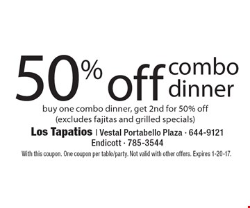 50% off combo dinner. Buy one combo dinner, get 2nd for 50% off (excludes fajitas and grilled specials). With this coupon. One coupon per table/party. Not valid with other offers. Expires 1-20-17.